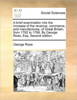 A Brief Examination Into The Increase Of The Revenue, Commerce, And Manufactures, Of Great Britain, From 1792 To 1799. By George Rose, Esq. Second Edition.