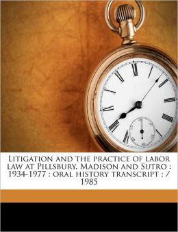 Litigation and the practice of labor law at Pillsbury, Madison and Sutro: 1934-1977 : oral history transcript ; / 1985