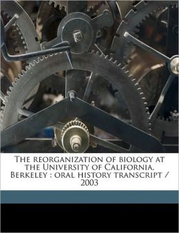 The Reorganization of Biology at the University of California, Berkeley: Oral History Transcript / 2003