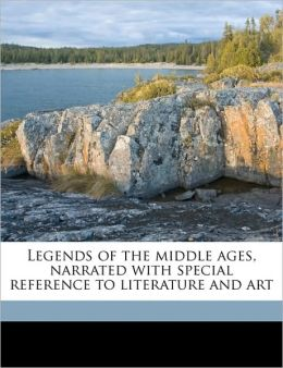 Legends of the middle ages, narrated with special reference to literature and art