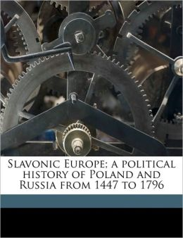 Slavonic Europe; A Political History of Poland and Russia from 1447 to 1796