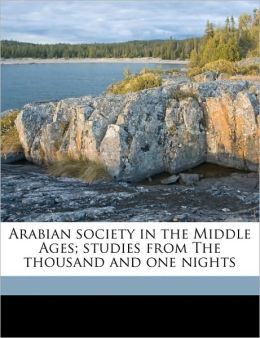 Arabian Society in the Middle Ages; Studies from the Thousand and One Nights