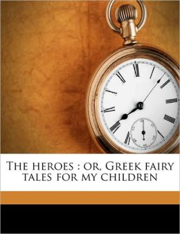 The heroes: or, Greek fairy tales for my children