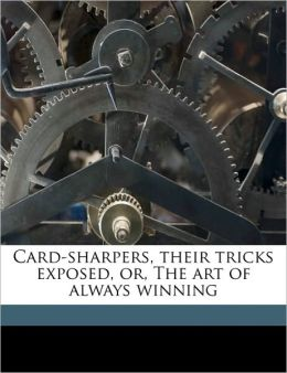 Card-Sharpers, Their Tricks Exposed, Or, the Art of Always Winning