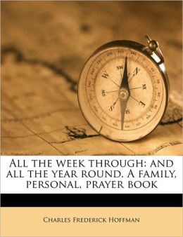 All the Week Through: And All the Year Round. a Family, Personal, Prayer Book