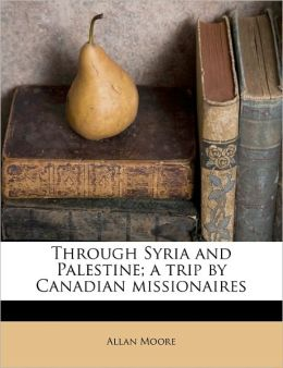 Through Syria And Palestine; A Trip By Canadian Missionaires