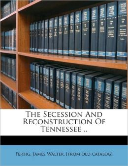 The Secession And Reconstruction Of Tennessee ..