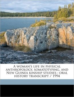 A woman's life in physical anthropology, somatotyping, and New Guinea kinship studies: oral history transcript / 1994