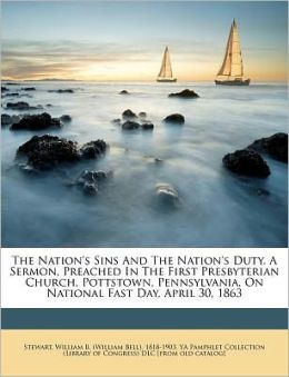 The Nation's Sins And The Nation's Duty. A Sermon, Preached In The First Presbyterian Church, Pottstown, Pennsylvania, On National Fast Day, April 30, 1863