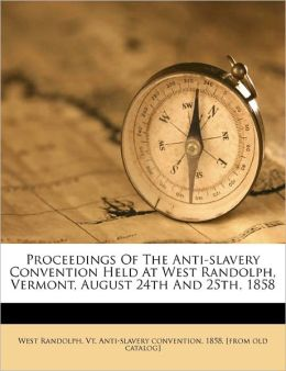 Proceedings Of The Anti-slavery Convention Held At West Randolph, Vermont, August 24th And 25th, 1858 Vt. Anti-slavery conventi West Randolph