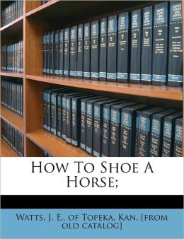 How To Shoe A Horse J. E. of Topeka Kan. [from old Watts