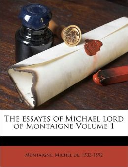 The Essayes Of Michael Lord Of Montaigne Volume 1