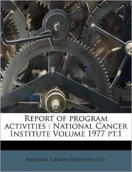 Report of program activities: National Cancer Institute Volume 1977 pt.1