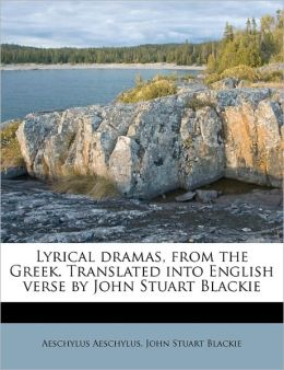 Lyrical Dramas, From The Greek. Translated Into English Verse By John Stuart Blackie