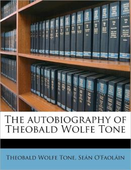 The Autobiography Of Theobald Wolfe Tone