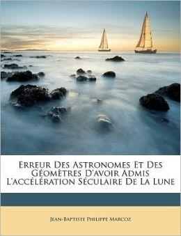 Erreur Des Astronomes Et Des G Om Tres D'Avoir Admis L'Acc L Ration S Culaire De La Lune
