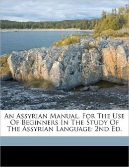An Assyrian Manual, For The Use Of Beginners In The Study Of The Assyrian Language; 2nd Ed.