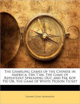 The Gambling Games of the Chinese in America: F n T' n: The Game of Repeatedly Spreading Out. and P k K p Pi Or, the Game of White Pigeon Ticket