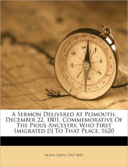 A Sermon Delivered At Plimouth, December 22, 1801, Commemorative Of The Pious Ancestry, Who First Imigrated [!] To That Place, 1620