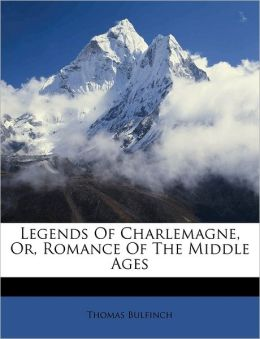 Legends of Charlemagne or, Romance in the Middle Ages