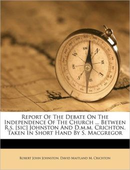 Report Of The Debate On The Independence Of The Church ... Between R.s. [sic] Johnston And D.m.m. Crichton. Taken In Short Hand By S. Macgregor
