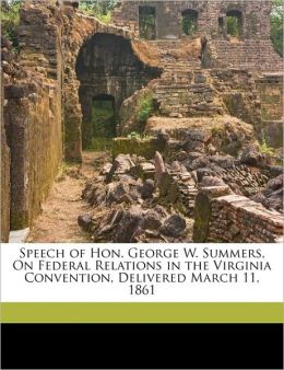 Speech of Hon. George W. Summers, On Federal Relations in the Virginia Convention, Delivered March 11, 1861