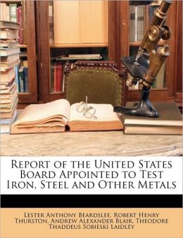 Report of the United States Board Appointed to Test Iron, Steel and Other Metals