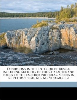 Excursions in the Interior of Russia: Including Sketches of the Character and Policy of the Emperor Nicholas, Scenes in St. Petersburgh, &c., &c, Volumes 1-2