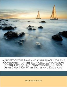 A Digest of the Laws and Ordinances for the Government of the Municipal Corporation of the City of Erie, Pennsylvania, in Force April 2Nd, 1906: With Notes and Decisions