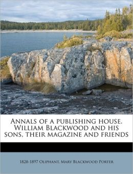 Annals Of A Publishing House. William Blackwood And His Sons, Their Magazine And Friends