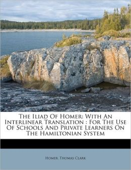 The Iliad of Homer: With an Interlinear Translation: For the Use of Schools and Private Learners on the Hamiltonian System