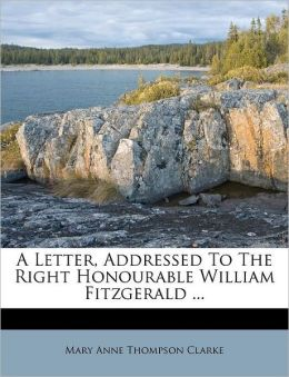 A Letter, Addressed To The Right Honourable William Fitzgerald ...