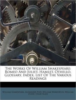 The Works Of William Shakespeare: Romeo And Juliet. Hamlet. Othello. Glossary. Index. List Of The Various Readings