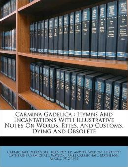 Carmina Gadelica: Hymns And Incantations With Illustrative Notes On Words, Rites, And Customs, Dying And Obsolete