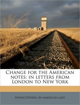 Change for the American notes: in letters from London to New York
