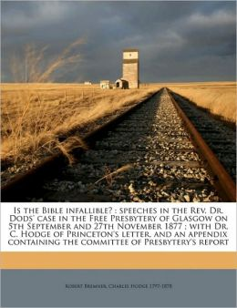 Is the Bible infallible?: speeches in the Rev. Dr. Dods' case in the Free Presbytery of Glasgow on 5th September and 27th November 1877 ; with Dr. C. Hodge of Princeton's letter, and an appendix containing the committee of Presbytery's report