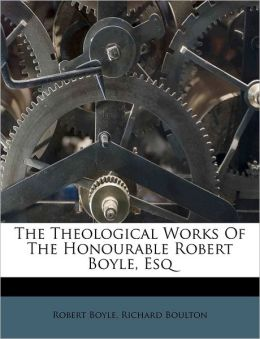 The Theological Works Of The Honourable Robert Boyle, Esq