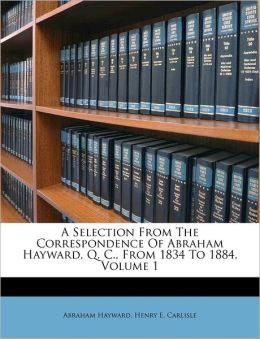 A Selection From The Correspondence Of Abraham Hayward, Q. C., From 1834 To 1884, Volume 1