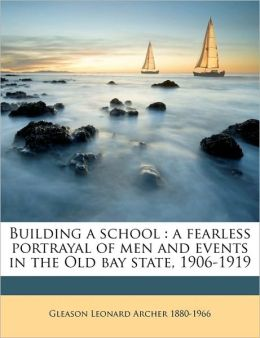 Building a school: a fearless portrayal of men and events in the Old bay state, 1906-1919