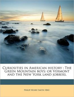 Curiosities in American history: The Green Mountain boys: or Vermont and the New York land jobbers, Philip Henry Smith