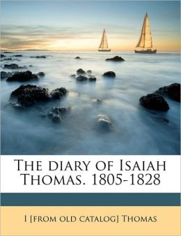 The diary of Isaiah Thomas. 1805-1828 Volume 1