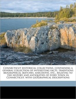 Connecticut historical collections, containing a general collection of interesting facts, traditions biographical sketches, anecdotes, etc., relating to the history and antiquities of every town in Connecticut, with geographical descriptions