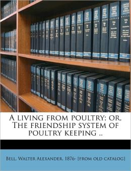 A Living From Poultry; Or, The Friendship System Of Poultry Keeping ..