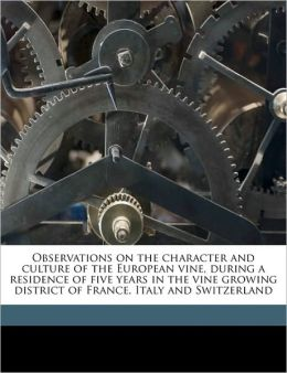 Observations On The Character And Culture Of The European Vine, During A Residence Of Five Years In The Vine Growing District Of France, Italy And Switzerland