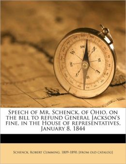 Speech of Mr. Schenck, of Ohio, on the bill to refund General Jackson's fine, in the House of representatives, January 8, 1844