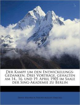 Der Kampf Um Den Entwickelungs-Gedanken. Drei Vortrage, Gehalten Am 14., 16. Und 19. April 1905 Im Saale Der Sing-Akademie Zu Berlin