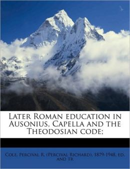 Later Roman education in Ausonius, Capella and the Theodosian code;
