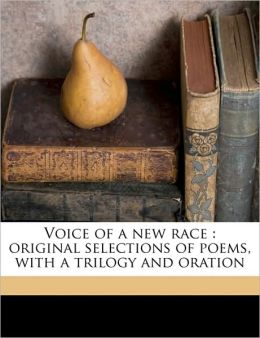 Voice of a new race: original selections of poems, with a trilogy and oration