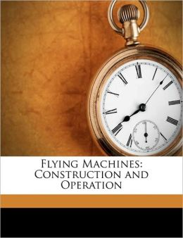 Flying Machines: Construction and Operation