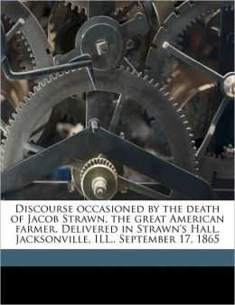 Discourse occasioned the death of Jacob Strawn, the great American farmer. Delivered in Strawn's Hall, Jacksonville, ILL., September 17, 1865